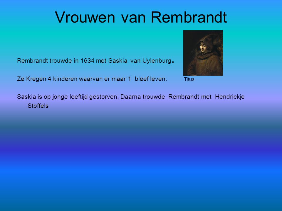 Vrouwen van Rembrandt Rembrandt trouwde in 1634 met Saskia van Uylenburg. Ze Kregen 4 kinderen waarvan er maar 1 bleef leven. Titus Saskia is op jonge