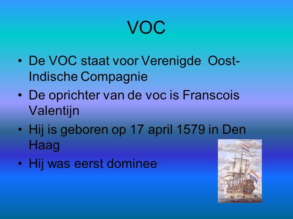 VOC •De VOC staat voor Verenigde Oost- Indische Compagnie •De oprichter van de voc is Franscois Valentijn •Hij is geboren op 17 april 1579 in Den Haag