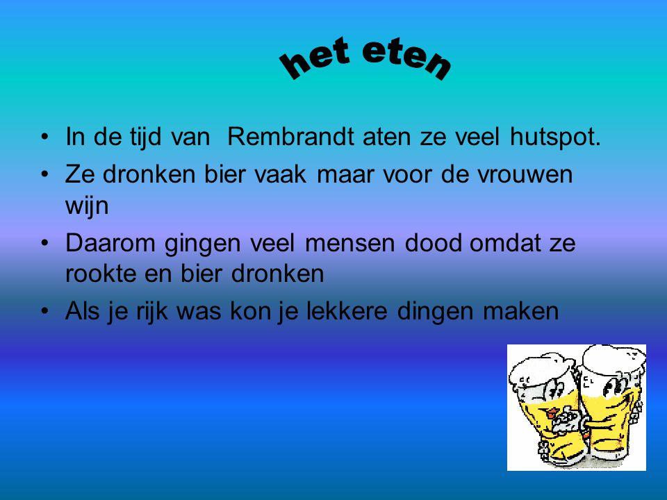 •In de tijd van Rembrandt aten ze veel hutspot. •Ze dronken bier vaak maar voor de vrouwen wijn •Daarom gingen veel mensen dood omdat ze rookte en bie