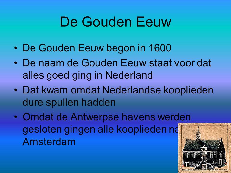 De Gouden Eeuw •De Gouden Eeuw begon in 1600 •De naam de Gouden Eeuw staat voor dat alles goed ging in Nederland •Dat kwam omdat Nederlandse koopliede