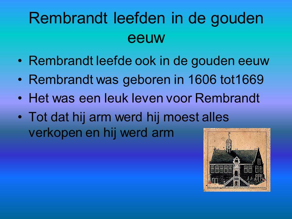 Rembrandt leefden in de gouden eeuw •Rembrandt leefde ook in de gouden eeuw •Rembrandt was geboren in 1606 tot1669 •Het was een leuk leven voor Rembra