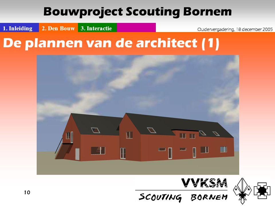 1. Inleiding2. Den Bouw3. Interactie Oudervergadering, 18 december 2005 Bouwproject Scouting Bornem 10 De plannen van de architect (1)