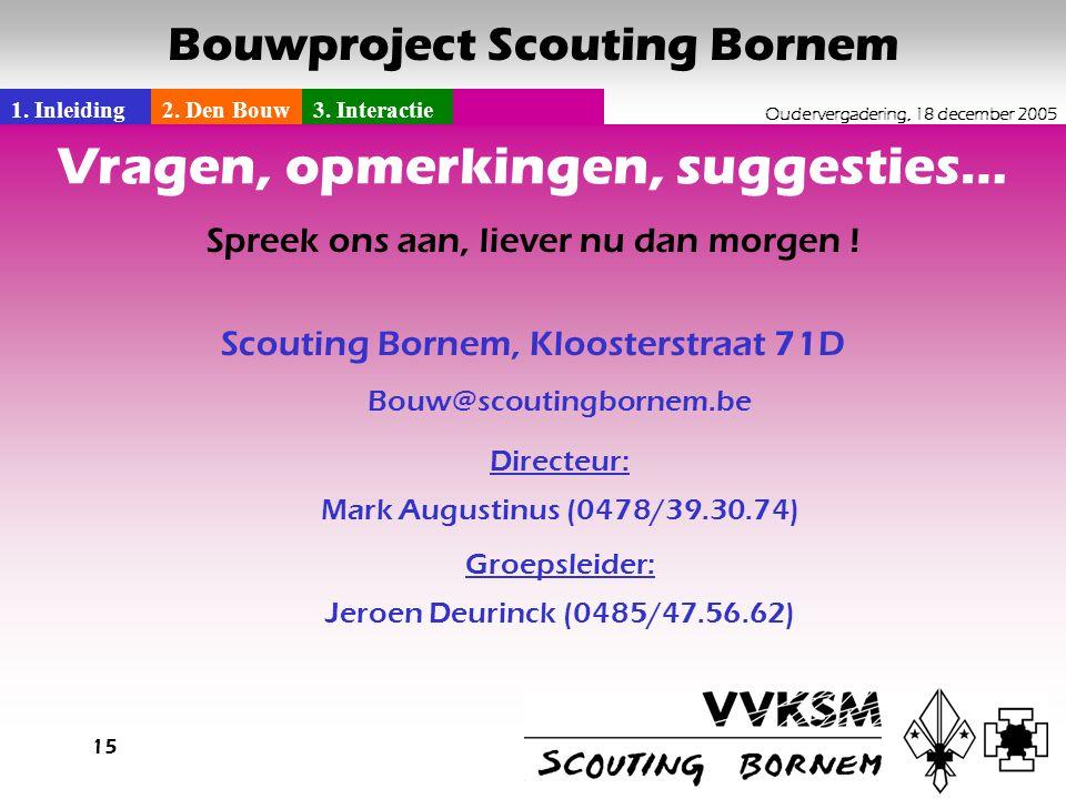 1. Inleiding2. Den Bouw3. Interactie Oudervergadering, 18 december 2005 Bouwproject Scouting Bornem 15 Vragen, opmerkingen, suggesties… Spreek ons aan
