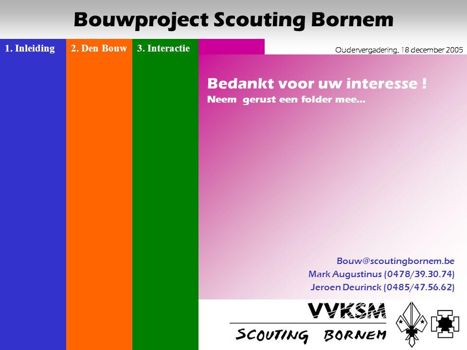 1. Inleiding2. Den Bouw3. Interactie Oudervergadering, 18 december 2005 Bouwproject Scouting Bornem 16 Bedankt voor uw interesse ! Neem gerust een fol