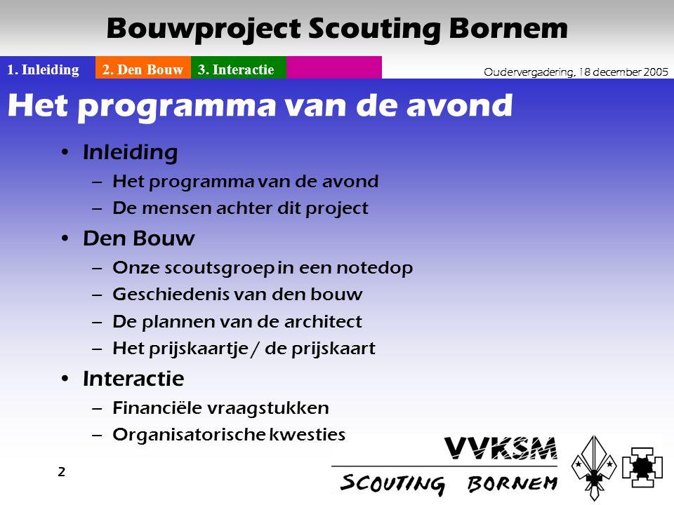 1. Inleiding2. Den Bouw3. Interactie Oudervergadering, 18 december 2005 Bouwproject Scouting Bornem 2 Het programma van de avond •Inleiding –Het progr