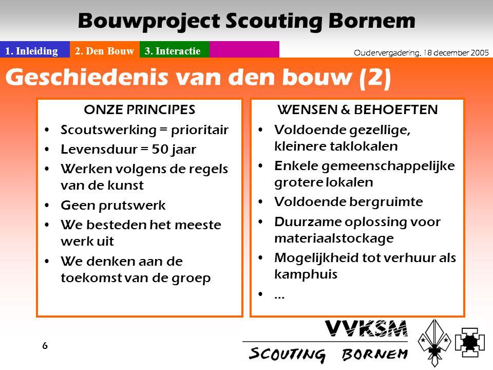 1. Inleiding2. Den Bouw3. Interactie Oudervergadering, 18 december 2005 Bouwproject Scouting Bornem 6 Geschiedenis van den bouw (2) AANPAK ----- HOE B