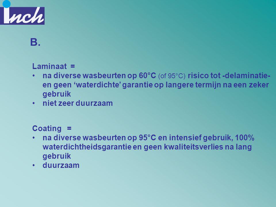 B. Laminaat = •na diverse wasbeurten op 60°C (of 95°C) risico tot -delaminatie- en geen 'waterdichte' garantie op langere termijn na een zeker gebruik