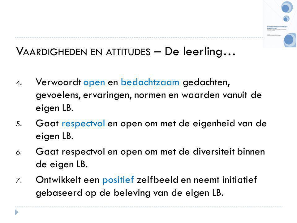 V AARDIGHEDEN EN ATTITUDES – De leerling… 4. Verwoordt open en bedachtzaam gedachten, gevoelens, ervaringen, normen en waarden vanuit de eigen LB. 5.