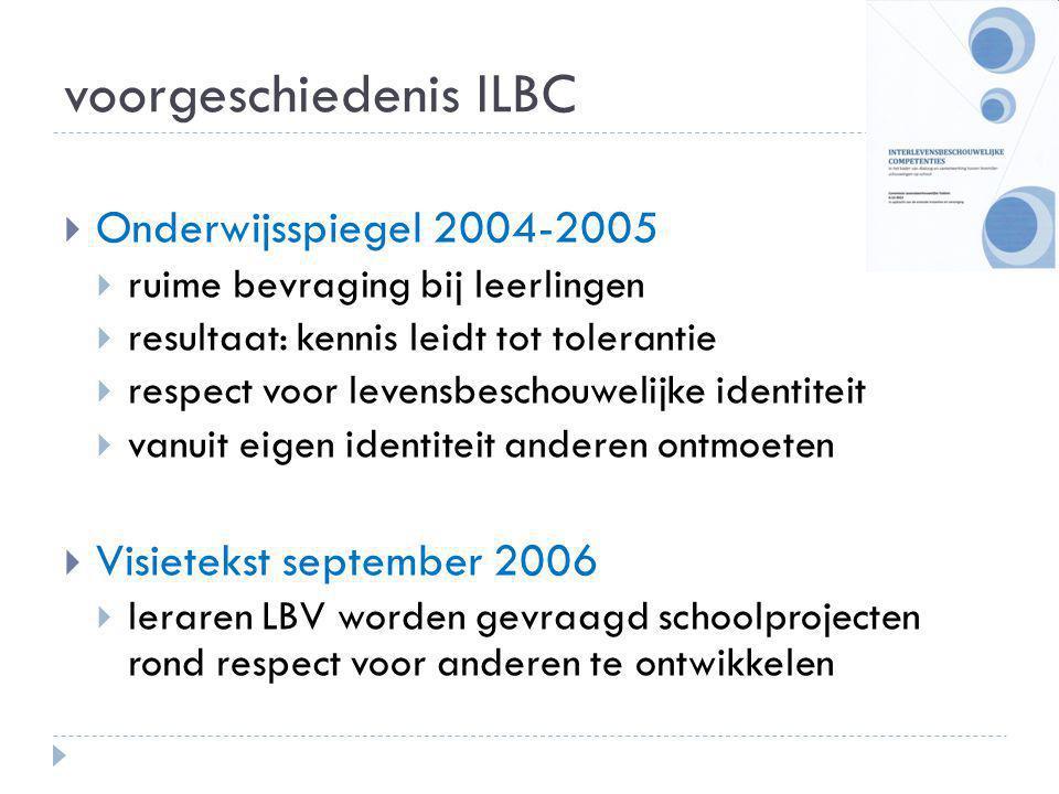 voorgeschiedenis ILBC  Onderwijsspiegel 2004-2005  ruime bevraging bij leerlingen  resultaat: kennis leidt tot tolerantie  respect voor levensbeschouwelijke identiteit  vanuit eigen identiteit anderen ontmoeten  Visietekst september 2006  leraren LBV worden gevraagd schoolprojecten rond respect voor anderen te ontwikkelen
