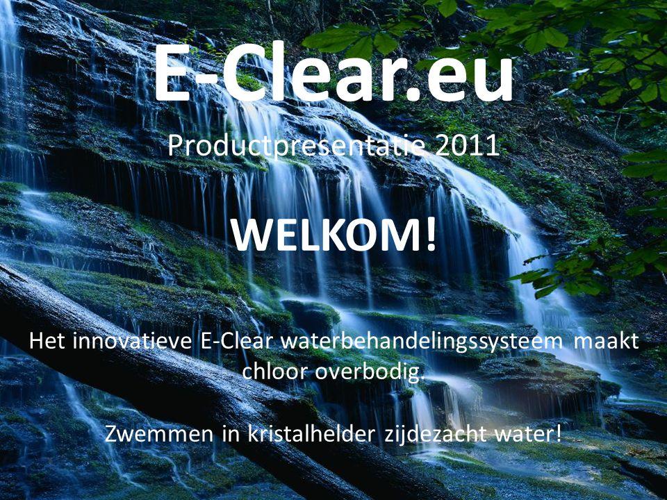 E-Clear.eu Productpresentatie 2011 WELKOM! Het innovatieve E-Clear waterbehandelingssysteem maakt chloor overbodig. Zwemmen in kristalhelder zijdezach