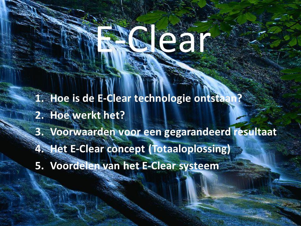 E-Clear 1.Hoe is de E-Clear technologie ontstaan? 2.Hoe werkt het? 3.Voorwaarden voor een gegarandeerd resultaat 4.Het E-Clear concept (Totaaloplossin