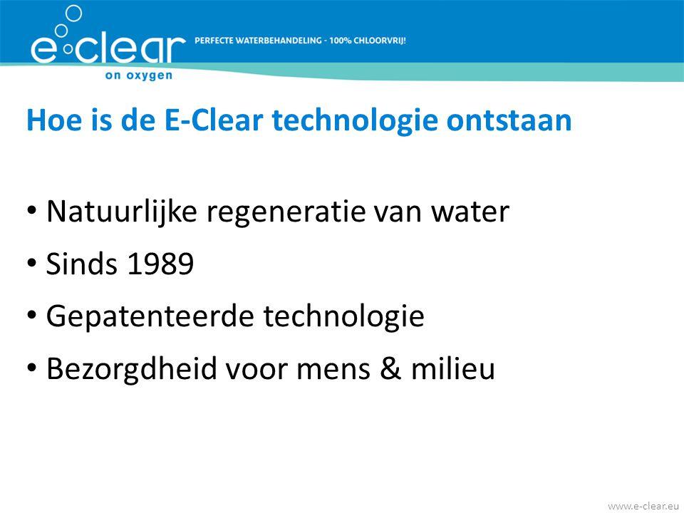 Hoe is de E-Clear technologie ontstaan • Natuurlijke regeneratie van water • Sinds 1989 • Gepatenteerde technologie • Bezorgdheid voor mens & milieu w