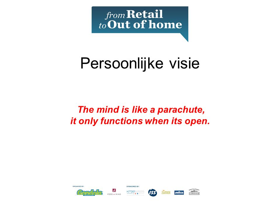 Persoonlijke visie The mind is like a parachute, it only functions when its open.