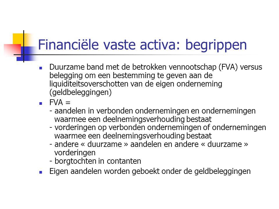 Financiële vaste activa: begrippen  Duurzame band met de betrokken vennootschap (FVA) versus belegging om een bestemming te geven aan de liquiditeitsoverschotten van de eigen onderneming (geldbeleggingen)  FVA = - aandelen in verbonden ondernemingen en ondernemingen waarmee een deelnemingsverhouding bestaat - vorderingen op verbonden ondernemingen of ondernemingen waarmee een deelnemingsverhouding bestaat - andere « duurzame » aandelen en andere « duurzame » vorderingen - borgtochten in contanten  Eigen aandelen worden geboekt onder de geldbeleggingen