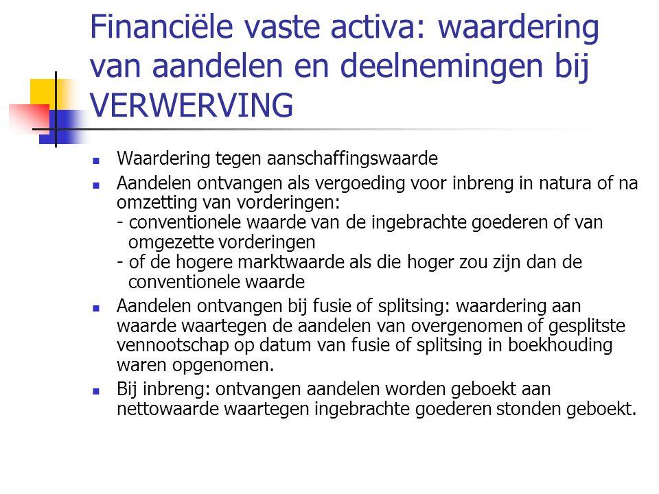 Financiële vaste activa: waardering van aandelen en deelnemingen bij VERWERVING  Waardering tegen aanschaffingswaarde  Aandelen ontvangen als vergoeding voor inbreng in natura of na omzetting van vorderingen: - conventionele waarde van de ingebrachte goederen of van omgezette vorderingen - of de hogere marktwaarde als die hoger zou zijn dan de conventionele waarde  Aandelen ontvangen bij fusie of splitsing: waardering aan waarde waartegen de aandelen van overgenomen of gesplitste vennootschap op datum van fusie of splitsing in boekhouding waren opgenomen.