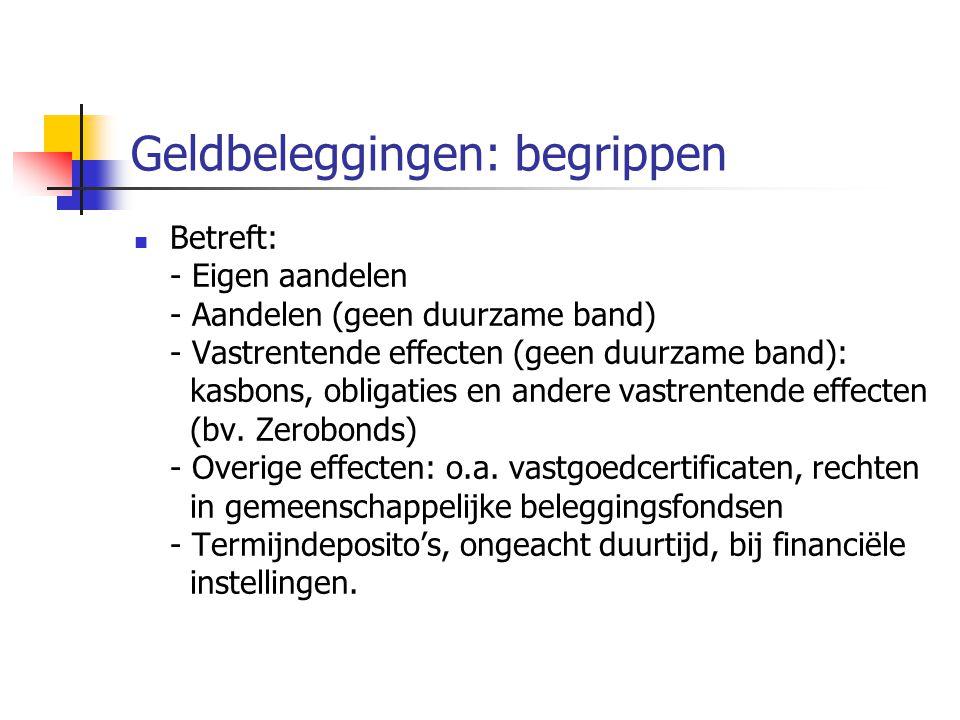 Geldbeleggingen: begrippen  Betreft: - Eigen aandelen - Aandelen (geen duurzame band) - Vastrentende effecten (geen duurzame band): kasbons, obligaties en andere vastrentende effecten (bv.