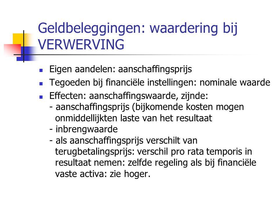 Geldbeleggingen: waardering bij VERWERVING  Eigen aandelen: aanschaffingsprijs  Tegoeden bij financiële instellingen: nominale waarde  Effecten: aanschaffingswaarde, zijnde: - aanschaffingsprijs (bijkomende kosten mogen onmiddellijkten laste van het resultaat - inbrengwaarde - als aanschaffingsprijs verschilt van terugbetalingsprijs: verschil pro rata temporis in resultaat nemen: zelfde regeling als bij financiële vaste activa: zie hoger.