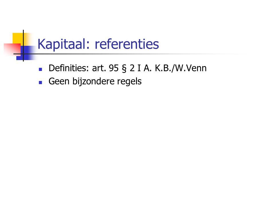 Kapitaal: referenties  Definities: art. 95 § 2 I A. K.B./W.Venn  Geen bijzondere regels