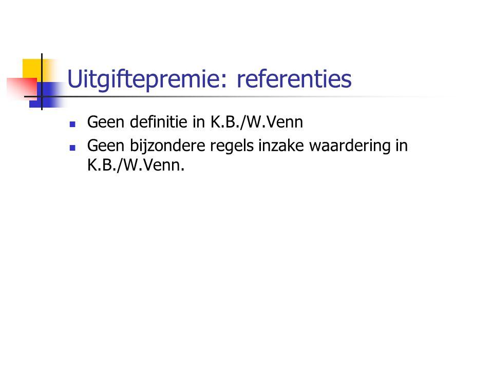 Uitgiftepremie: referenties  Geen definitie in K.B./W.Venn  Geen bijzondere regels inzake waardering in K.B./W.Venn.