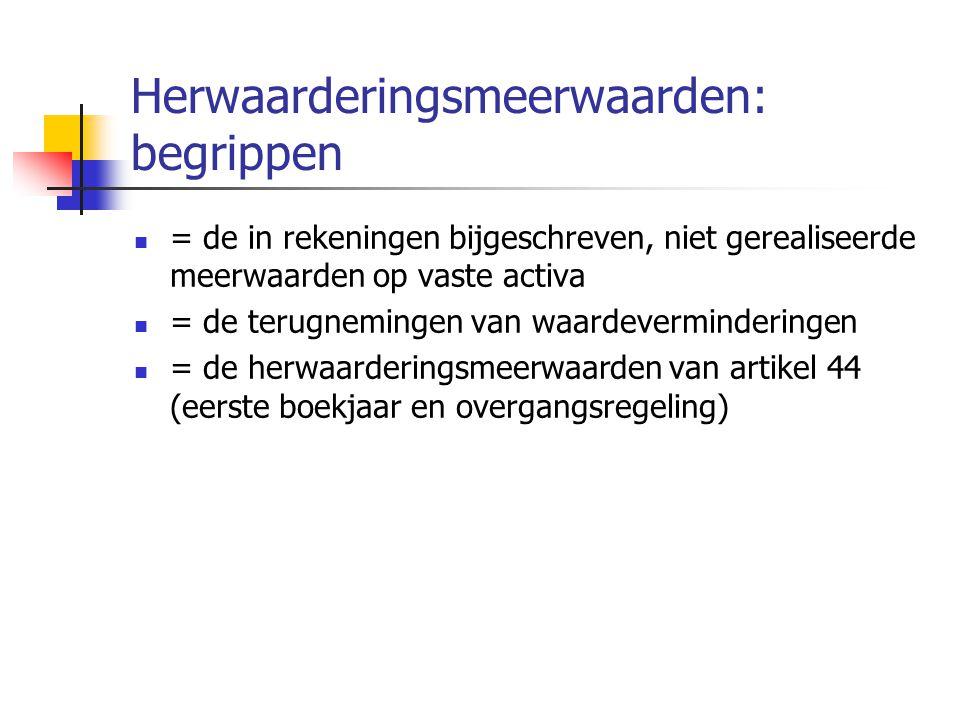 Herwaarderingsmeerwaarden: begrippen  = de in rekeningen bijgeschreven, niet gerealiseerde meerwaarden op vaste activa  = de terugnemingen van waardeverminderingen  = de herwaarderingsmeerwaarden van artikel 44 (eerste boekjaar en overgangsregeling)