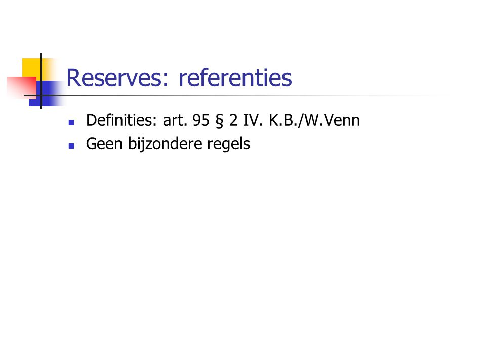 Reserves: referenties  Definities: art. 95 § 2 IV. K.B./W.Venn  Geen bijzondere regels