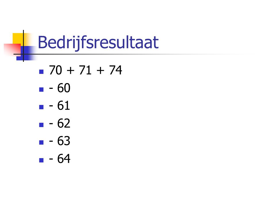Bedrijfsresultaat  70 + 71 + 74  - 60  - 61  - 62  - 63  - 64