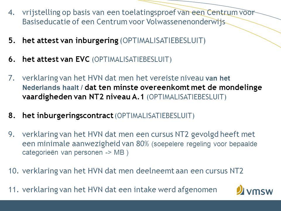 4.vrijstelling op basis van een toelatingsproef van een Centrum voor Basiseducatie of een Centrum voor Volwassenenonderwijs 5.het attest van inburgering (OPTIMALISATIEBESLUIT) 6.het attest van EVC (OPTIMALISATIEBESLUIT) 7.verklaring van het HVN dat men het vereiste niveau van het Nederlands haalt / dat ten minste overeenkomt met de mondelinge vaardigheden van NT2 niveau A.1 (OPTIMALISATIEBESLUIT) 8.het inburgeringscontract (OPTIMALISATIEBESLUIT) 9.verklaring van het HVN dat men een cursus NT2 gevolgd heeft met een minimale aanwezigheid van 80% (soepelere regeling voor bepaalde categorieën van personen -> MB ) 10.verklaring van het HVN dat men deelneemt aan een cursus NT2 11.verklaring van het HVN dat een intake werd afgenomen