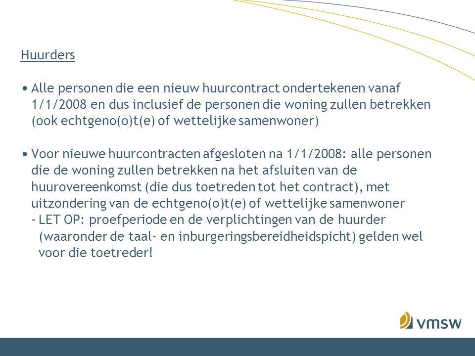 Huurders • Alle personen die een nieuw huurcontract ondertekenen vanaf 1/1/2008 en dus inclusief de personen die woning zullen betrekken (ook echtgeno(o)t(e) of wettelijke samenwoner) • Voor nieuwe huurcontracten afgesloten na 1/1/2008: alle personen die de woning zullen betrekken na het afsluiten van de huurovereenkomst (die dus toetreden tot het contract), met uitzondering van de echtgeno(o)t(e) of wettelijke samenwoner –LET OP: proefperiode en de verplichtingen van de huurder (waaronder de taal- en inburgeringsbereidheidspicht) gelden wel voor die toetreder!