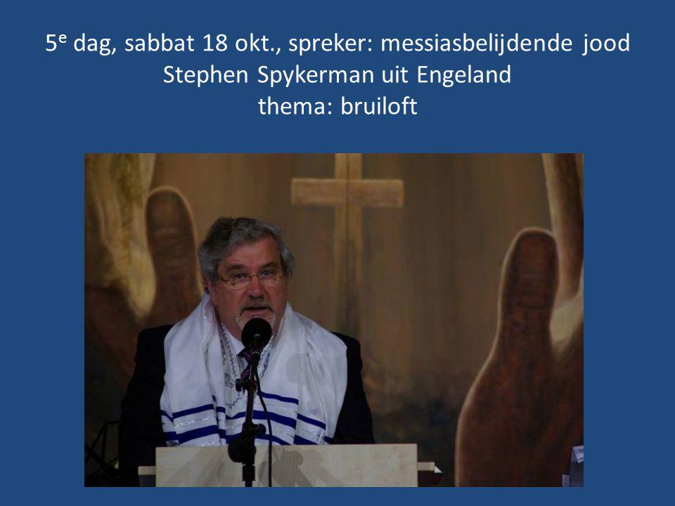 5 e dag, sabbat 18 okt., spreker: messiasbelijdende jood Stephen Spykerman uit Engeland thema: bruiloft