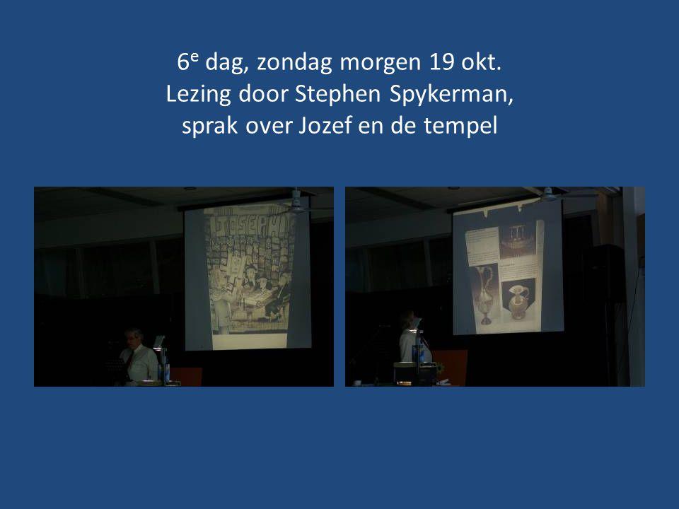 6 e dag, zondag morgen 19 okt. Lezing door Stephen Spykerman, sprak over Jozef en de tempel