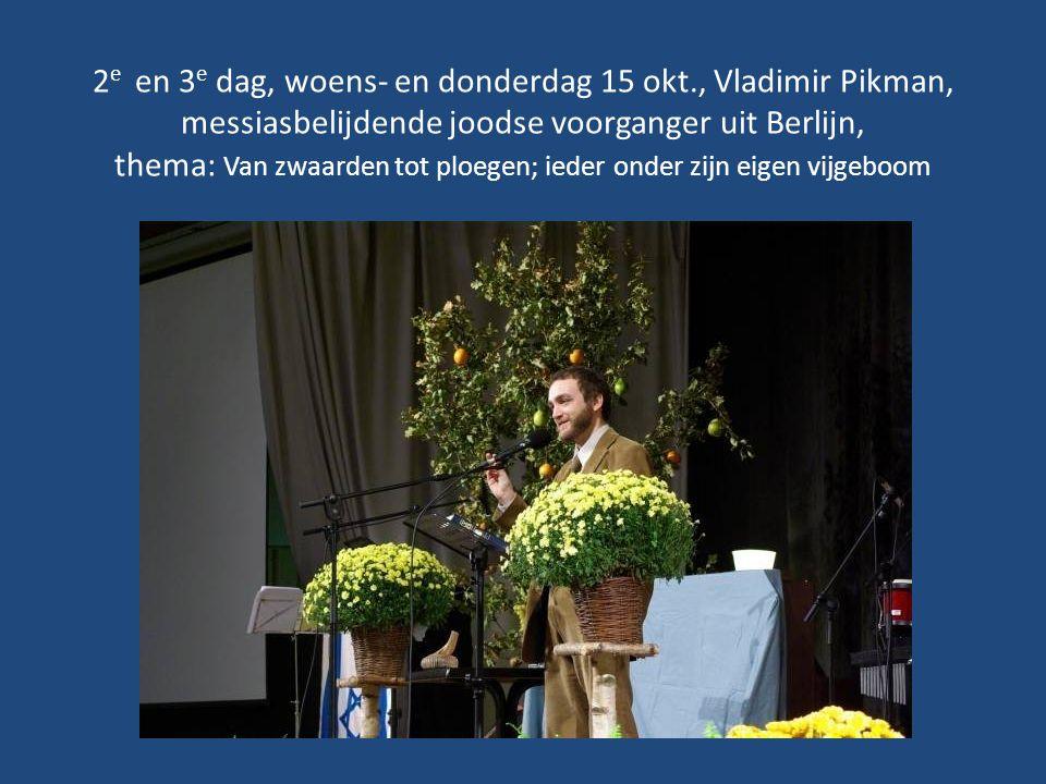 2 e en 3 e dag, woens- en donderdag 15 okt., Vladimir Pikman, messiasbelijdende joodse voorganger uit Berlijn, thema: Van zwaarden tot ploegen; ieder