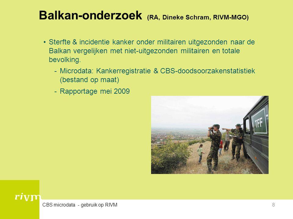 CBS microdata - gebruik op RIVM8 Balkan-onderzoek (RA, Dineke Schram, RIVM-MGO) •Sterfte & incidentie kanker onder militairen uitgezonden naar de Balk