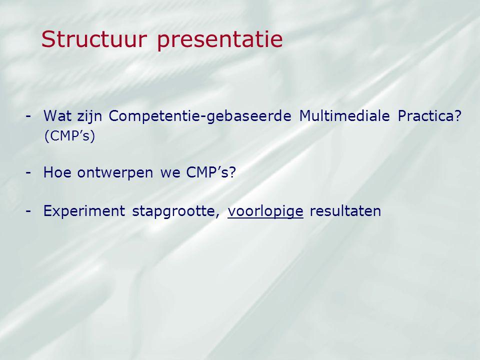Structuur presentatie -Wat zijn Competentie-gebaseerde Multimediale Practica? (CMP's) -Hoe ontwerpen we CMP's? -Experiment stapgrootte, voorlopige res