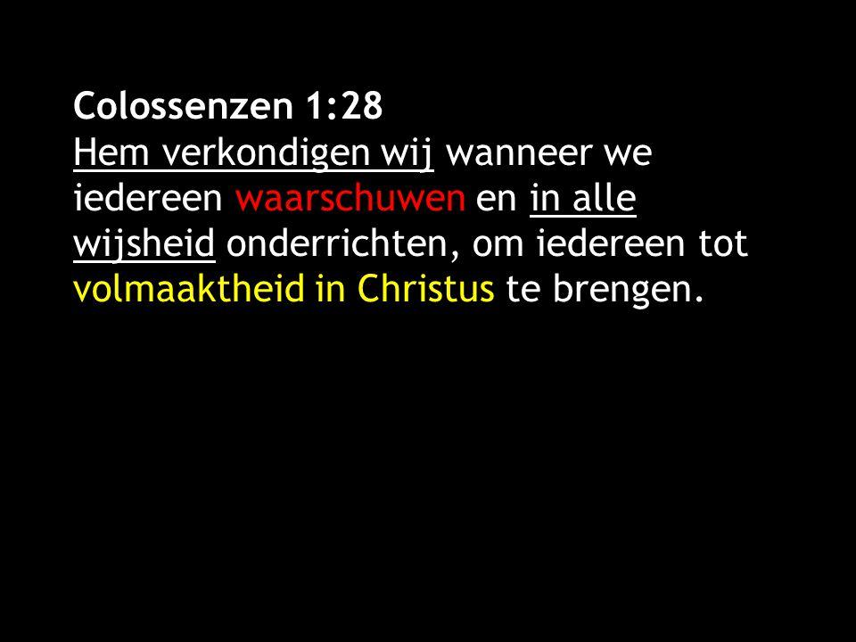 Colossenzen 1:28 Hem verkondigen wij wanneer we iedereen waarschuwen en in alle wijsheid onderrichten, om iedereen tot volmaaktheid in Christus te brengen.