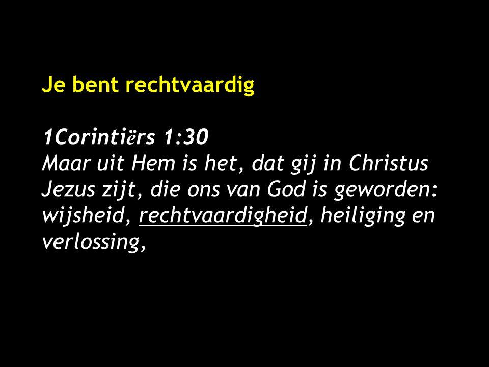 Je bent rechtvaardig 1Corinti ë rs 1:30 Maar uit Hem is het, dat gij in Christus Jezus zijt, die ons van God is geworden: wijsheid, rechtvaardigheid, heiliging en verlossing,