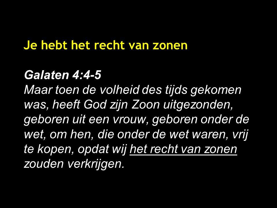 Je hebt het recht van zonen Galaten 4:4-5 Maar toen de volheid des tijds gekomen was, heeft God zijn Zoon uitgezonden, geboren uit een vrouw, geboren onder de wet, om hen, die onder de wet waren, vrij te kopen, opdat wij het recht van zonen zouden verkrijgen.