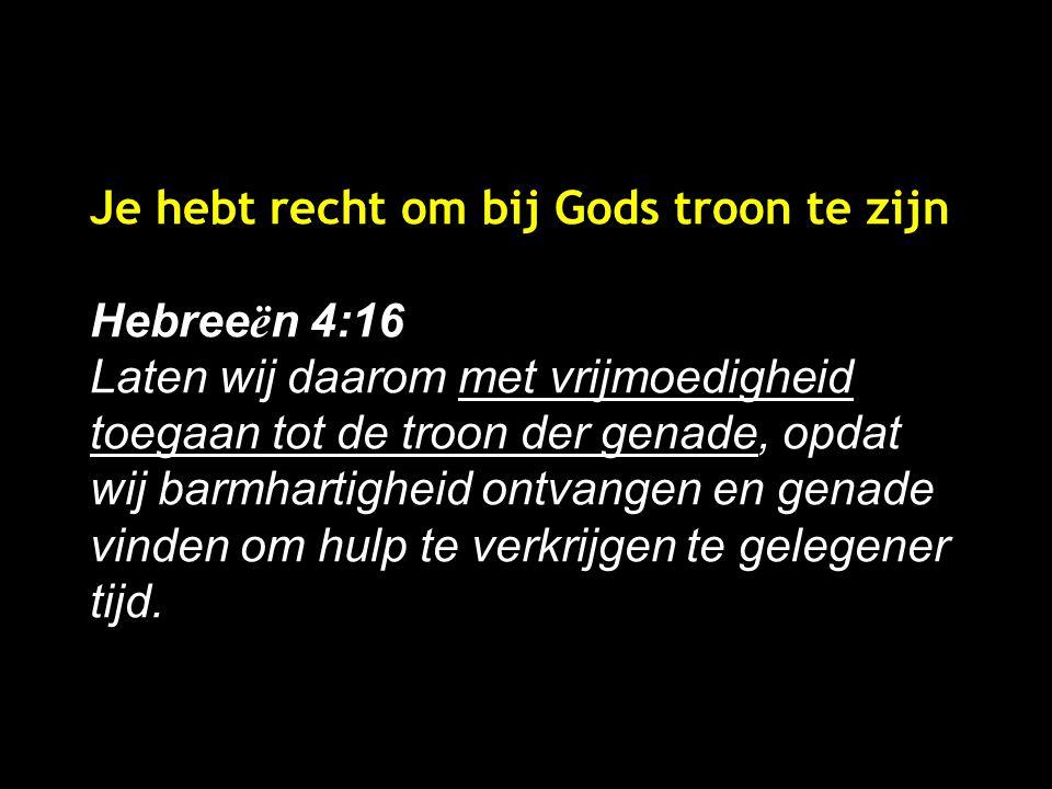 Je hebt recht om bij Gods troon te zijn Hebree ë n 4:16 Laten wij daarom met vrijmoedigheid toegaan tot de troon der genade, opdat wij barmhartigheid ontvangen en genade vinden om hulp te verkrijgen te gelegener tijd.