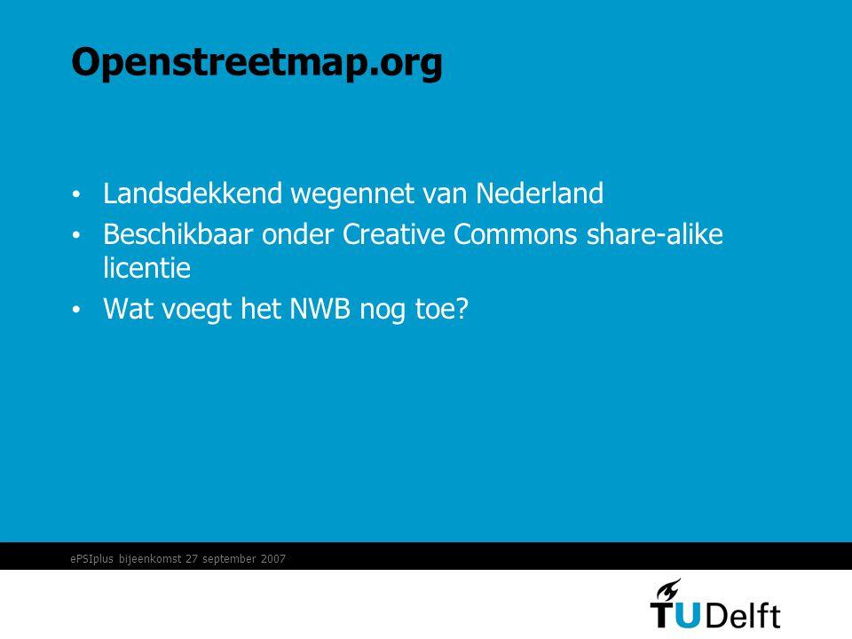 ePSIplus bijeenkomst 27 september 2007 Openstreetmap.org • Landsdekkend wegennet van Nederland • Beschikbaar onder Creative Commons share-alike licentie • Wat voegt het NWB nog toe?