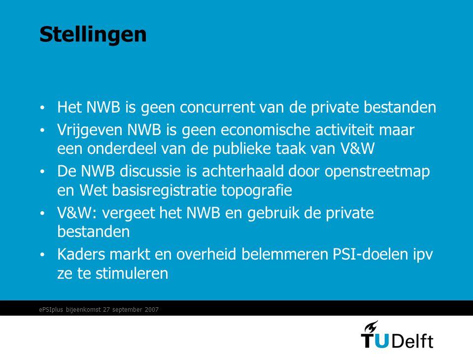 ePSIplus bijeenkomst 27 september 2007 Stellingen • Het NWB is geen concurrent van de private bestanden • Vrijgeven NWB is geen economische activiteit maar een onderdeel van de publieke taak van V&W • De NWB discussie is achterhaald door openstreetmap en Wet basisregistratie topografie • V&W: vergeet het NWB en gebruik de private bestanden • Kaders markt en overheid belemmeren PSI-doelen ipv ze te stimuleren