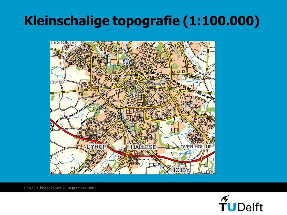 ePSIplus bijeenkomst 27 september 2007 Kleinschalige topografie (1:100.000)