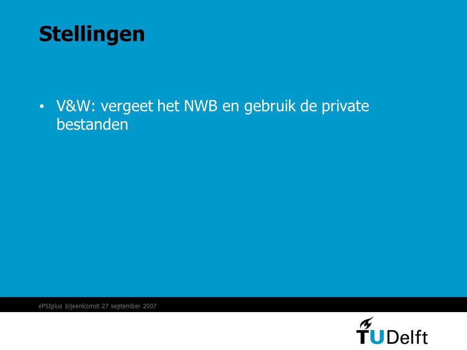 ePSIplus bijeenkomst 27 september 2007 Stellingen • V&W: vergeet het NWB en gebruik de private bestanden