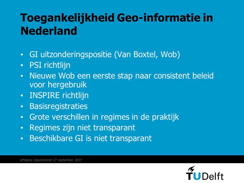 ePSIplus bijeenkomst 27 september 2007 Toegankelijkheid Geo-informatie in Nederland • GI uitzonderingspositie (Van Boxtel, Wob) • PSI richtlijn • Nieuwe Wob een eerste stap naar consistent beleid voor hergebruik • INSPIRE richtlijn • Basisregistraties • Grote verschillen in regimes in de praktijk • Regimes zijn niet transparant • Beschikbare GI is niet transparant