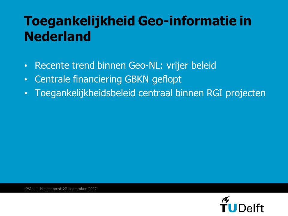 ePSIplus bijeenkomst 27 september 2007 Toegankelijkheid Geo-informatie in Nederland • Recente trend binnen Geo-NL: vrijer beleid • Centrale financiering GBKN geflopt • Toegankelijkheidsbeleid centraal binnen RGI projecten