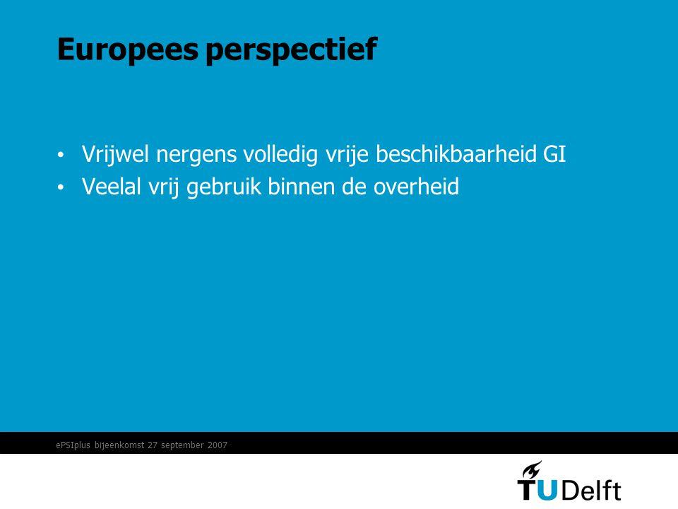ePSIplus bijeenkomst 27 september 2007 Europees perspectief • Vrijwel nergens volledig vrije beschikbaarheid GI • Veelal vrij gebruik binnen de overheid