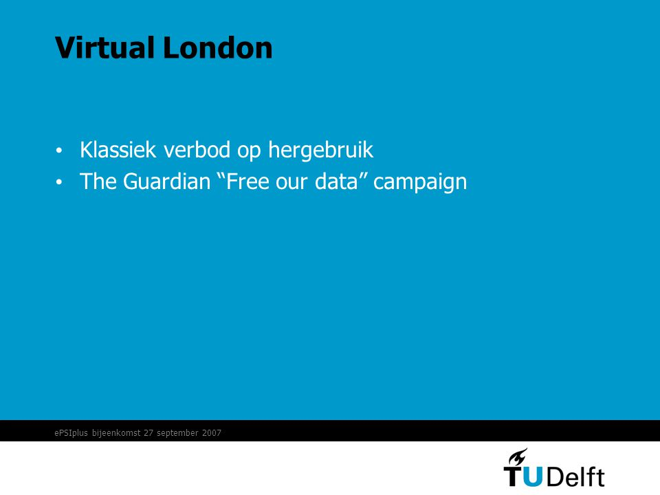 "ePSIplus bijeenkomst 27 september 2007 Virtual London • Klassiek verbod op hergebruik • The Guardian ""Free our data"" campaign"