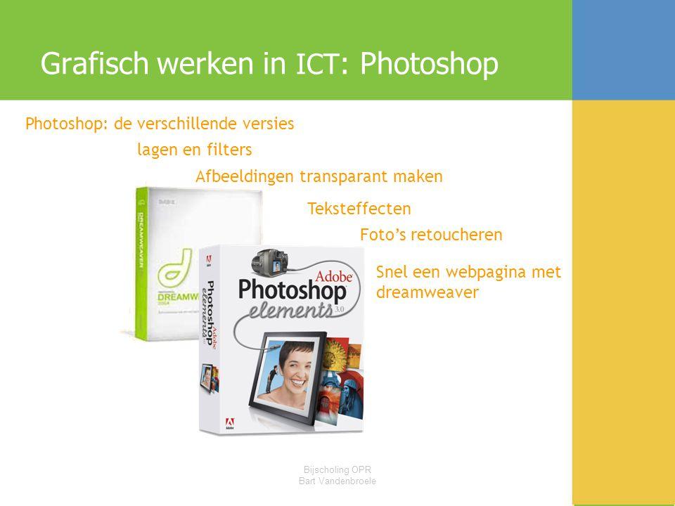 Bijscholing OPR Bart Vandenbroele Grafisch werken in ICT : Photoshop Photoshop: de verschillende versies lagen en filters Afbeeldingen transparant maken Teksteffecten Foto's retoucheren Snel een webpagina met dreamweaver
