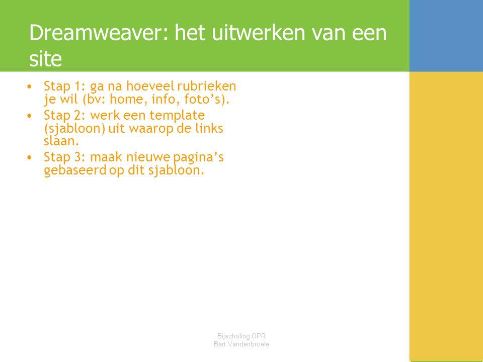 Bijscholing OPR Bart Vandenbroele Dreamweaver: het uitwerken van een site •Stap 1: ga na hoeveel rubrieken je wil (bv: home, info, foto's). •Stap 2: w