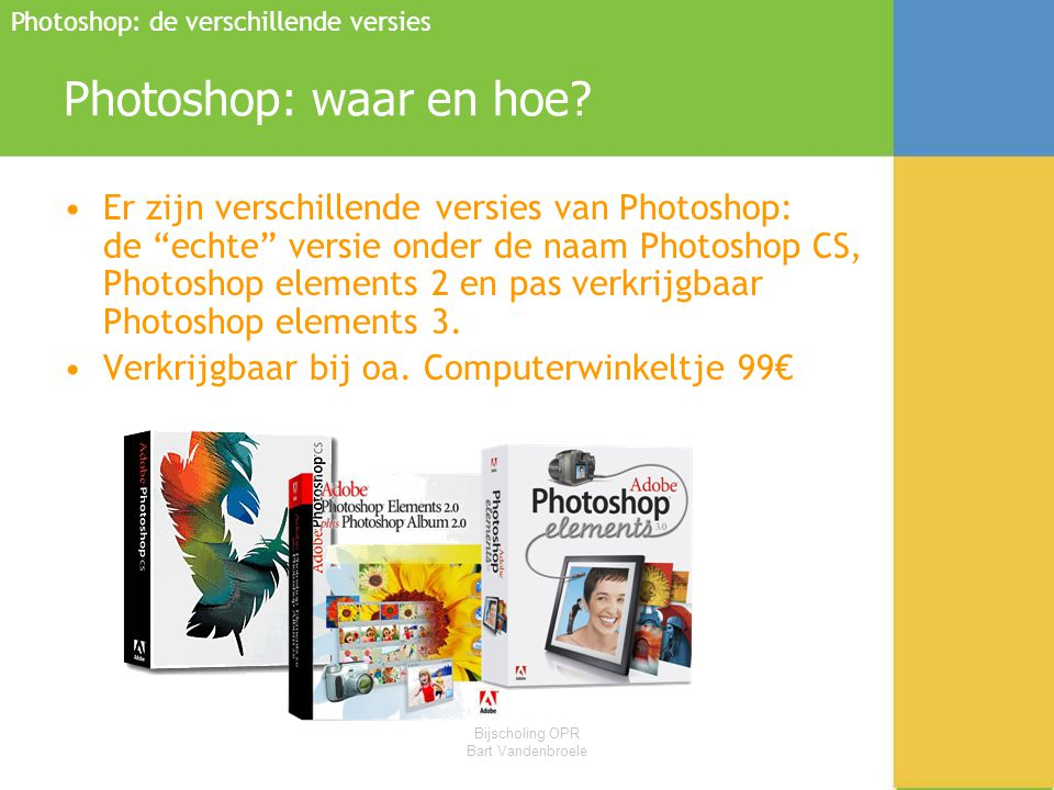 """Bijscholing OPR Bart Vandenbroele Photoshop: waar en hoe? •Er zijn verschillende versies van Photoshop: de """"echte"""" versie onder de naam Photoshop CS,"""
