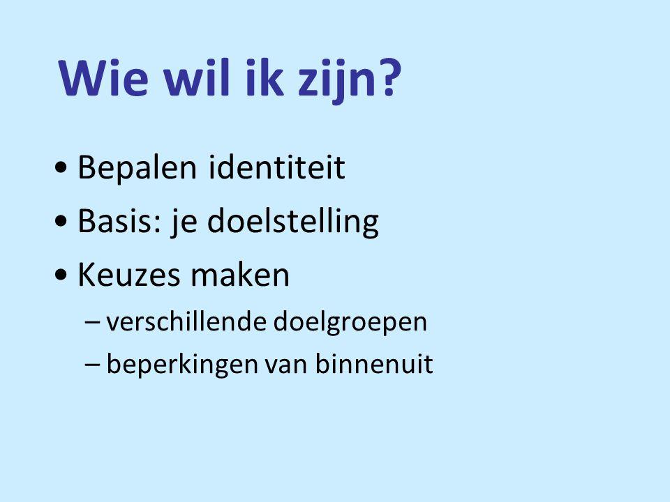 Wie wil ik zijn? •Bepalen identiteit •Basis: je doelstelling •Keuzes maken –verschillende doelgroepen –beperkingen van binnenuit