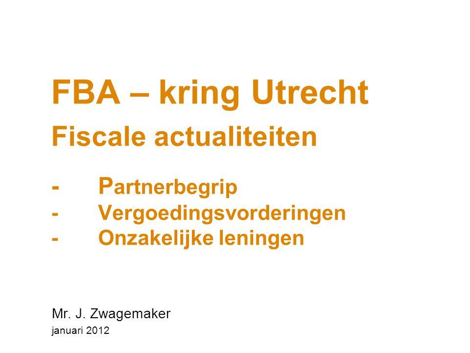 FBA – kring Utrecht Fiscale actualiteiten - P artnerbegrip - Vergoedingsvorderingen - Onzakelijke leningen Mr. J. Zwagemaker januari 2012